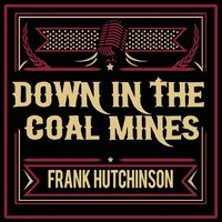 Down in the Coal Mines — Frank Hutchison