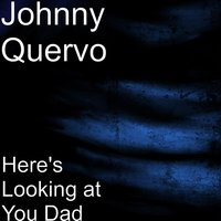 Here's Looking at You Dad — Johnny Quervo
