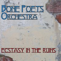 Ecstasy in the Ruins — Bone Poets Orchestra