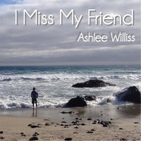 I Miss My Friend — Ashlee Williss