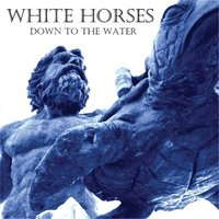 Down to the Water — White Horses