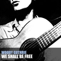 We Shall Be Free — Woody Guthrie