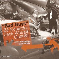 Bad Guys — Zé Eduardo / Jack Walrath Quartet