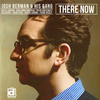 There Now — Josh Berman & His Gang