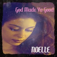 God Made Ya Good — Noelle