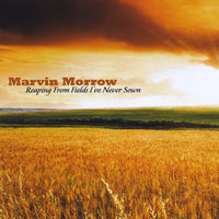 Reaping From Fields I've Never Sown — Marvin Morrow
