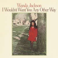I Wouldn't Want You Any Other Way — Wanda Jackson