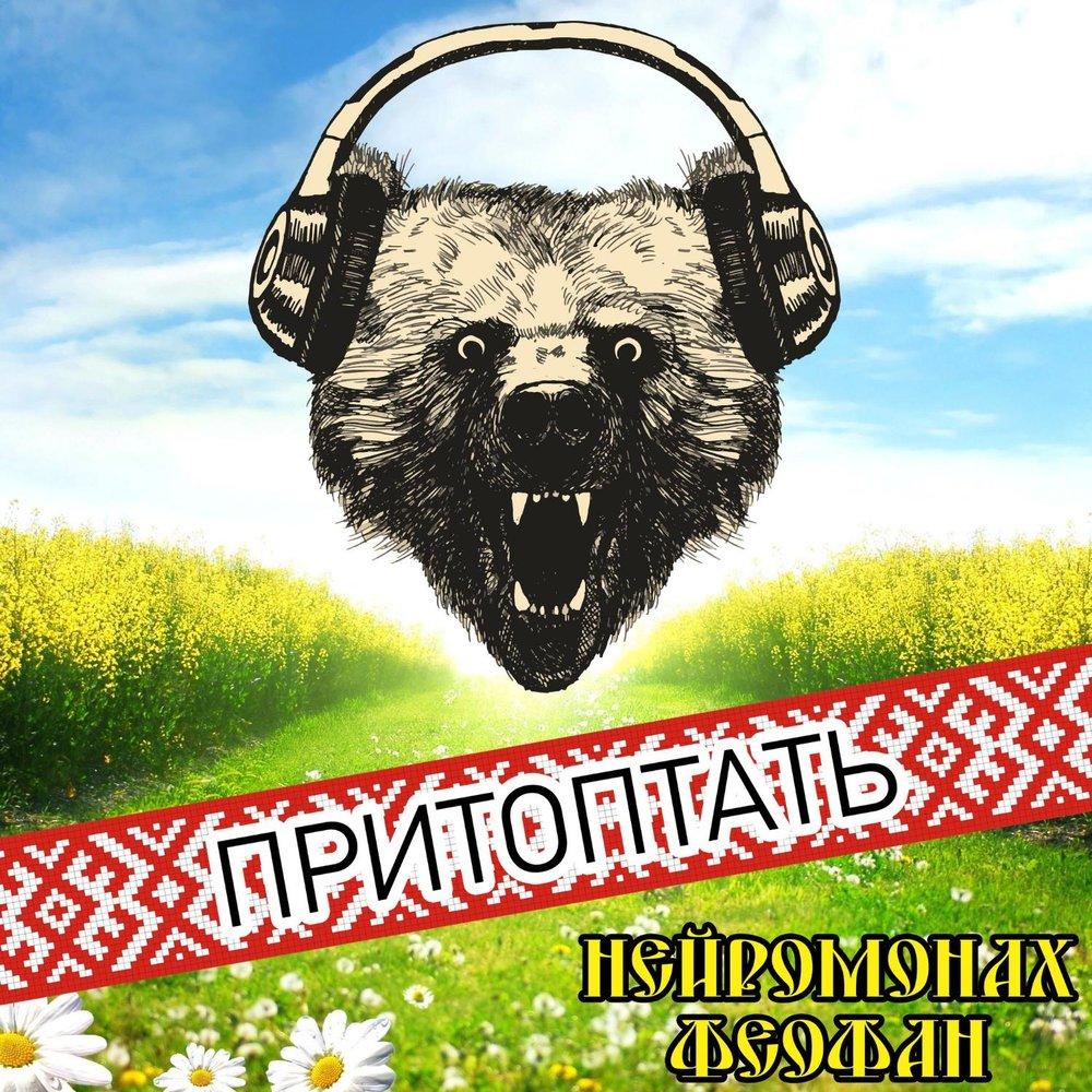 НЕЙРОМОНАХ ФЕОФАН ПРИТОПТАТЬ MP3 СКАЧАТЬ БЕСПЛАТНО