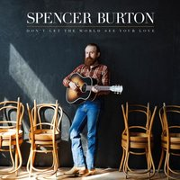 Don't Let the World See Your Love — Spencer Burton