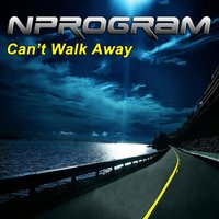 Can't Walk Away — Nprogram