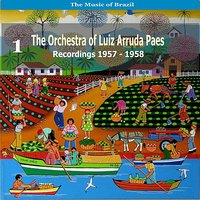 The Music of Brazil: The Orchestra of Luiz Arruda Paes, Volume 1  - Recordings 1957 - 1958 — Luiz Arruda Paes, Luiz Arruda Paes Orchesta