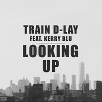 Looking Up — Train D-Lay, Kerry Blu