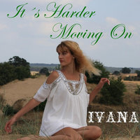 It's Harder Moving On — Ivana