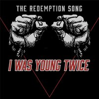 I Was Young Twice — The Redemption Song!