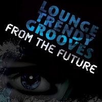 Lounge Trendy Grooves from the Future — сборник