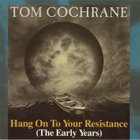 Hang On To Your Resistance (The Early Years) — Tom Cochrane