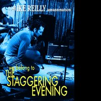 We Belong To The Staggering Evening — The Ike Reilly Assassination