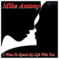 I Want to Spend My Life With You — Mike Antony
