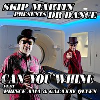 Dr. Dance: Can You Whine (feat. Prince Ama & Galaxxy Queen) — Skip Martin