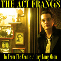 In From the Cradle / Day Long Moon — The Act Francis