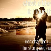 Her Chapter 1: The Story Begins — Ghost u like it i love it