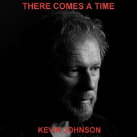 There Comes a Time — Kevin Johnson