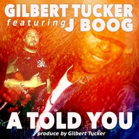 A Told You (feat. Jboog) — JBoog, Gilbert Tucker