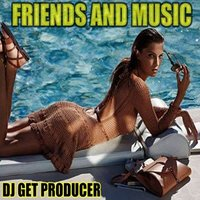 Friends and Music — Dj Get Producer