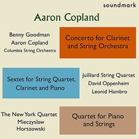 Copland Premieres: Concerto for Clarinet & String Orchestra, Sextet for String Qt, Clarinet & Piano, Qt. for Piano & Strings — Benny Goodman, Аарон Копленд, Juilliard String Quartet, Mieczyslaw Horszowski, David Oppenheim, Leonid Hambro, The Columbia String Orchestra