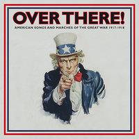 Over There!: American Songs and Marches of the Great War - 1917-1918, Vol. 1 — сборник