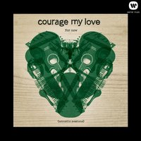 For Now — Courage My Love