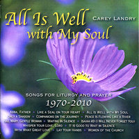 All Is Well with My Soul: Songs for Liturgy and Prayer 1970 - 2010 — Carey Landry
