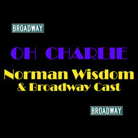 Oh Charley — Norman Wisdom, Broadway Cast, Norman Wisdom & Broadway Cast