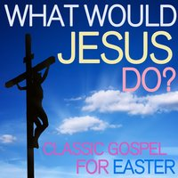 What Would Jesus Do? - Classic Gospel for Easter — сборник
