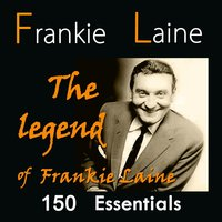The Legend of Frankie Laine: 150 Essentials — Frankie Laine, Buck Clayton, Doris Day, Jo Stafford, Carl Fisher, The Four Lads