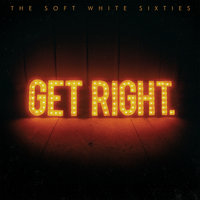 Get Right. — The Soft White Sixties