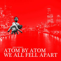 Atom By Atom We All Fell Apart — Mick Morris