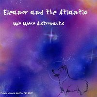 We Were Astronauts — Eleanor and the Atlantic