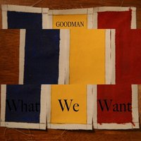What We Want — Goodman