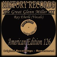 History Records - American Edition 126 - The Great Glenn Miller III — The Glenn Miller Orchestra, Ray Eberle