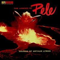 The Legend of Pele — Arthur Lyman, Arthur Lyman Group