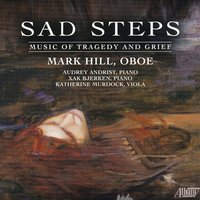 Sad Steps - Music of Tragedy and Grief — Witold Lutoslawski, Mark Hill, Eric Moe, Pavel Haas, Xak Bjerken, Thea Musgrave
