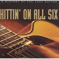 Hittin' On All Six - A History Of The Jazz Guitar — сборник