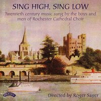 Sing High, Sing Low - 20th Century Music — The Choir of Rochester Cathedral|Roger Sayer|William Whitehead