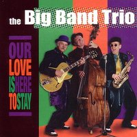 Our Love Is Here To Stay — The Big Band Trio