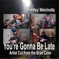 You're Gonna Be Late — Bradley Weinholtz