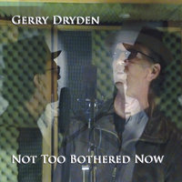 Not Too Bothered Now — GERRY DRYDEN