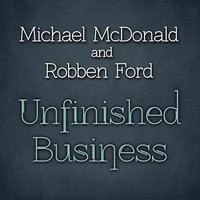 Unfinished Business — Robben Ford, Michael McDonald