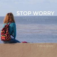 Stop Worry: Subliminal Affirmations and Binaural Tones — Tyrus Gray