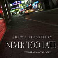 Never Too Late (feat. Bryce Finnerty) — Shawn Kingsberry